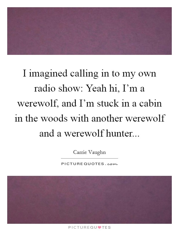 I imagined calling in to my own radio show: Yeah hi, I'm a werewolf, and I'm stuck in a cabin in the woods with another werewolf and a werewolf hunter Picture Quote #1