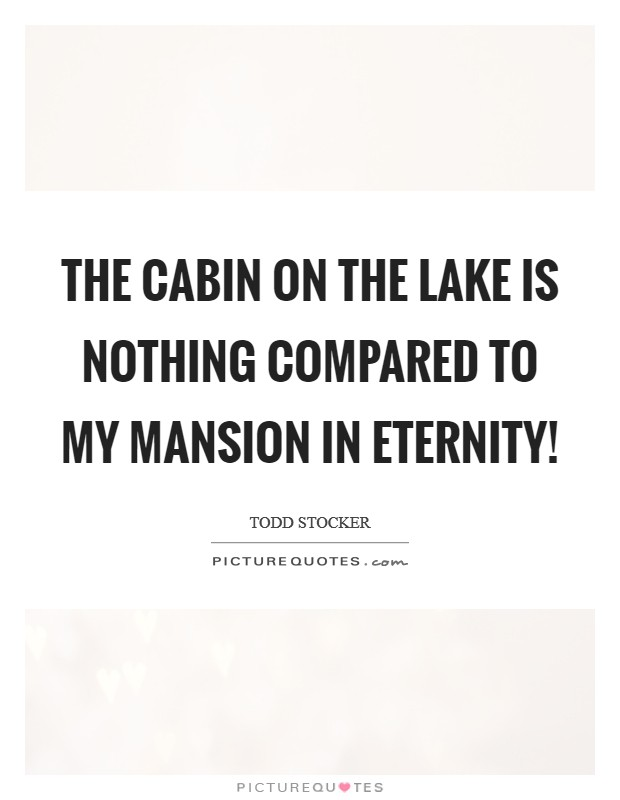 The cabin on the lake is nothing compared to my mansion in eternity! Picture Quote #1