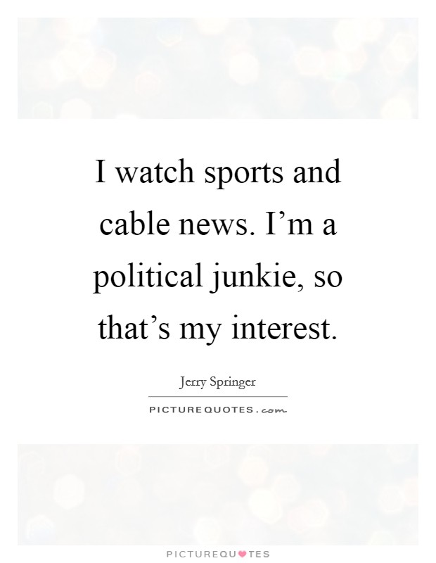 I watch sports and cable news. I'm a political junkie, so that's my interest Picture Quote #1