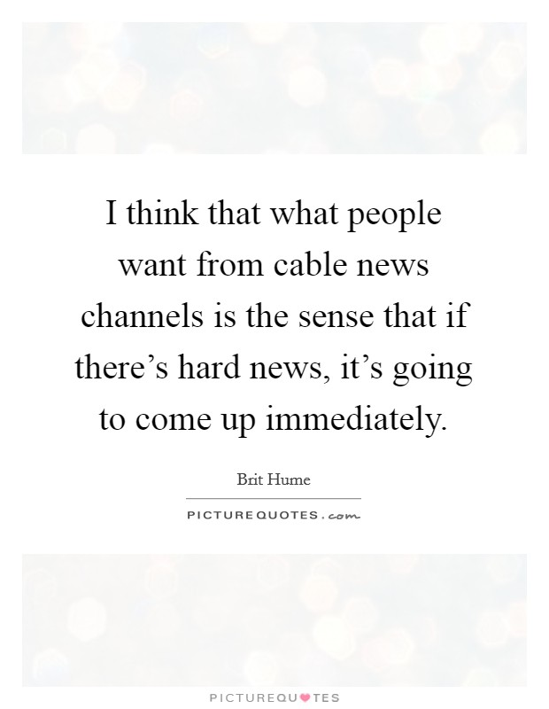 I think that what people want from cable news channels is the sense that if there's hard news, it's going to come up immediately Picture Quote #1