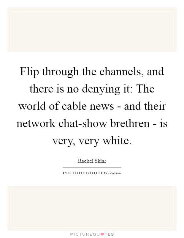 Flip through the channels, and there is no denying it: The world of cable news - and their network chat-show brethren - is very, very white Picture Quote #1