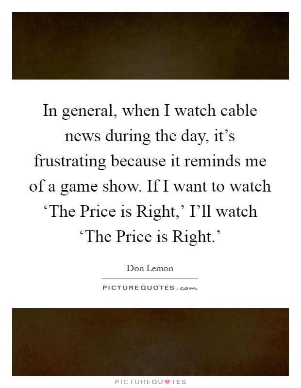 In general, when I watch cable news during the day, it's frustrating because it reminds me of a game show. If I want to watch 'The Price is Right,' I'll watch 'The Price is Right.' Picture Quote #1