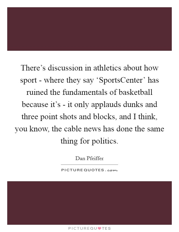 There's discussion in athletics about how sport - where they say 'SportsCenter' has ruined the fundamentals of basketball because it's - it only applauds dunks and three point shots and blocks, and I think, you know, the cable news has done the same thing for politics Picture Quote #1