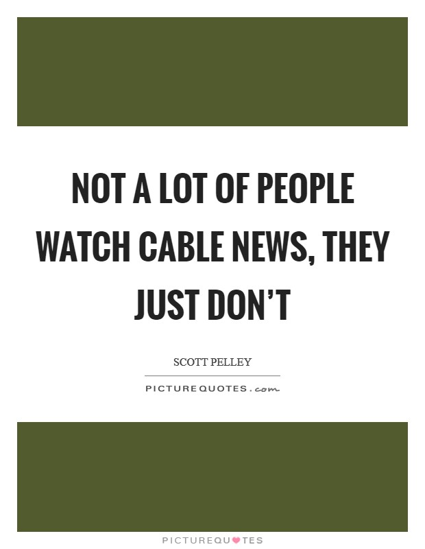 Not a lot of people watch cable news, they just don't Picture Quote #1