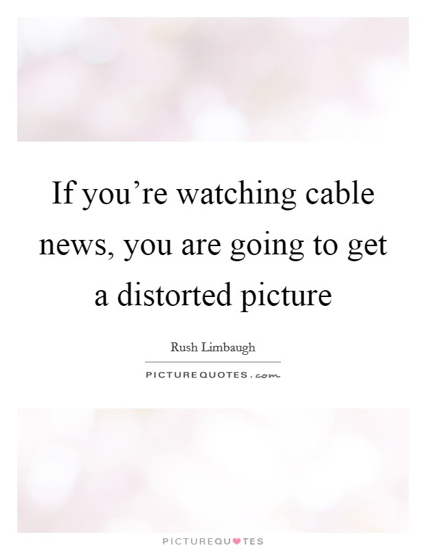 If you're watching cable news, you are going to get a distorted picture Picture Quote #1