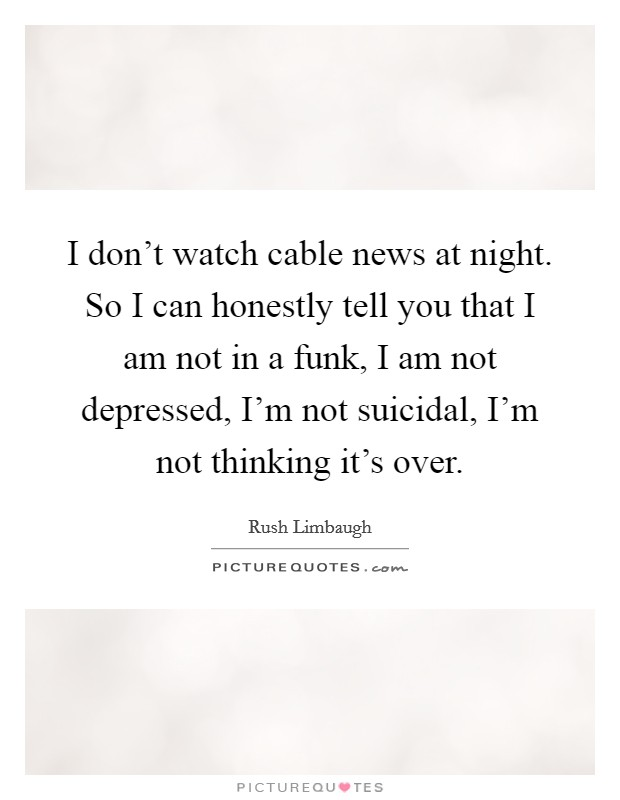 I don't watch cable news at night. So I can honestly tell you that I am not in a funk, I am not depressed, I'm not suicidal, I'm not thinking it's over Picture Quote #1