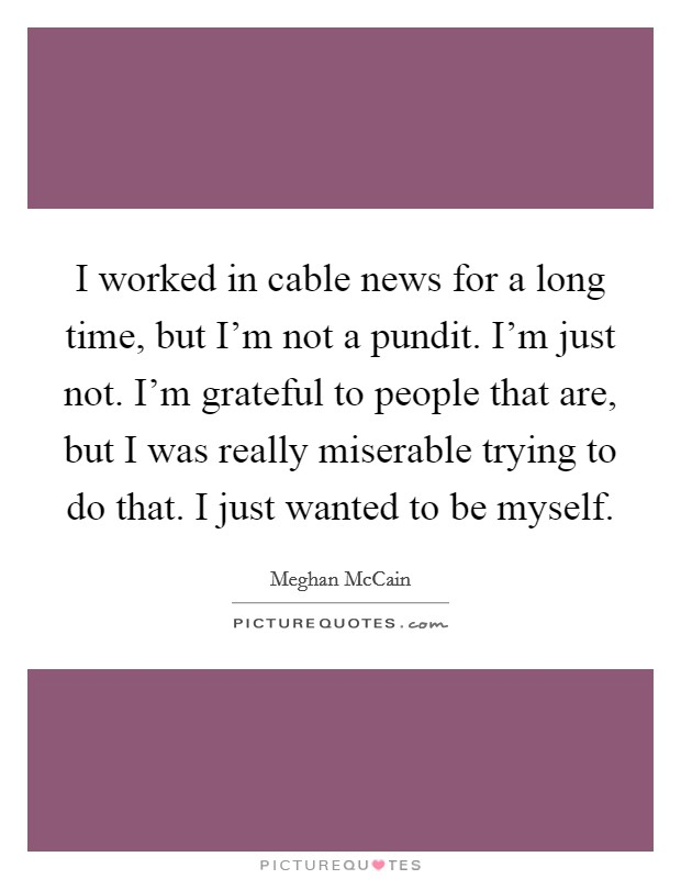 I worked in cable news for a long time, but I'm not a pundit. I'm just not. I'm grateful to people that are, but I was really miserable trying to do that. I just wanted to be myself Picture Quote #1
