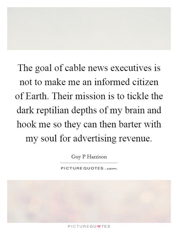 The goal of cable news executives is not to make me an informed citizen of Earth. Their mission is to tickle the dark reptilian depths of my brain and hook me so they can then barter with my soul for advertising revenue Picture Quote #1