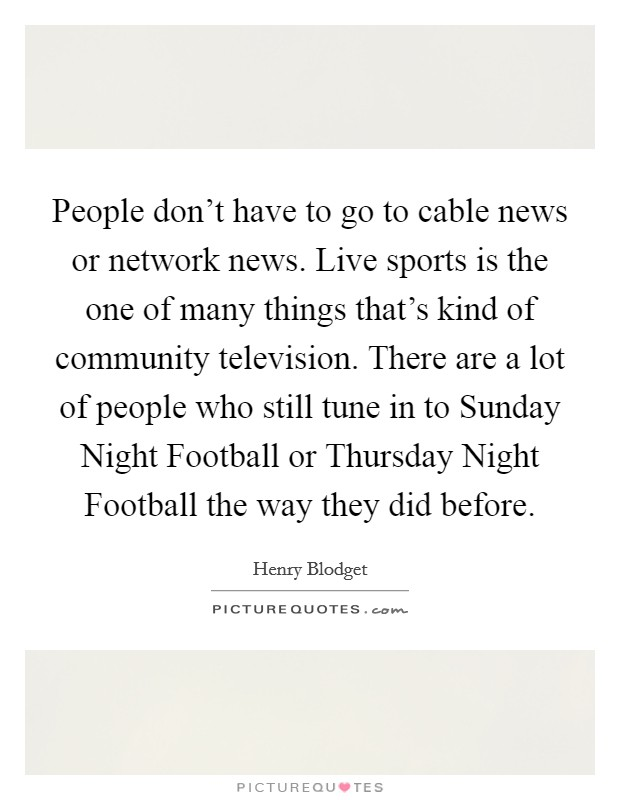 People don't have to go to cable news or network news. Live sports is the one of many things that's kind of community television. There are a lot of people who still tune in to Sunday Night Football or Thursday Night Football the way they did before Picture Quote #1
