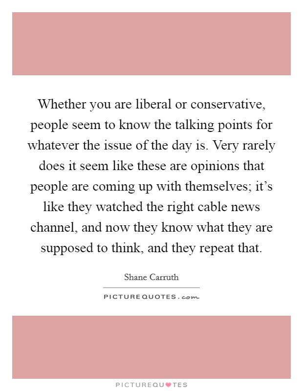 Whether you are liberal or conservative, people seem to know the talking points for whatever the issue of the day is. Very rarely does it seem like these are opinions that people are coming up with themselves; it's like they watched the right cable news channel, and now they know what they are supposed to think, and they repeat that Picture Quote #1
