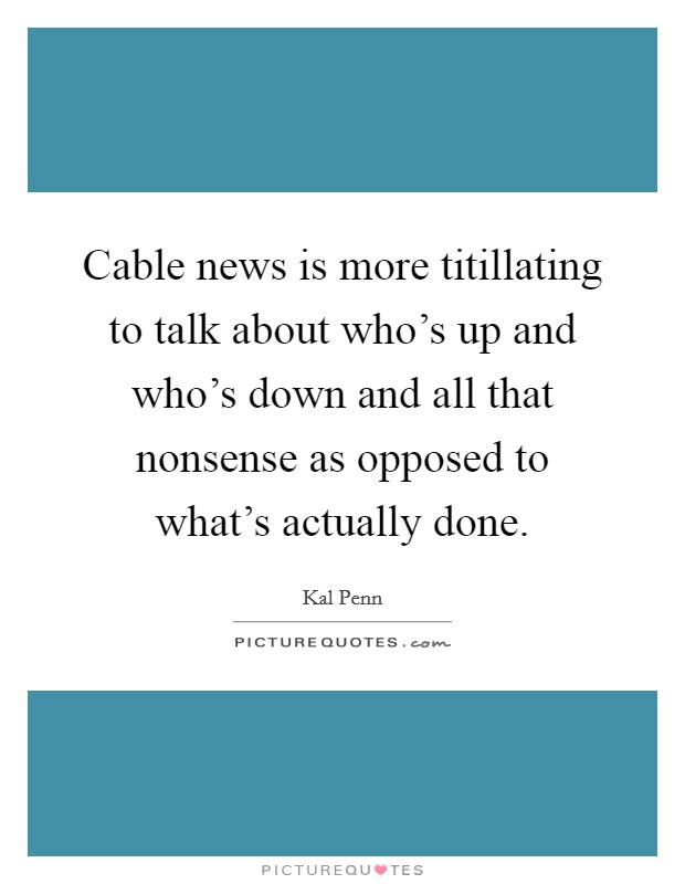 Cable news is more titillating to talk about who's up and who's down and all that nonsense as opposed to what's actually done Picture Quote #1