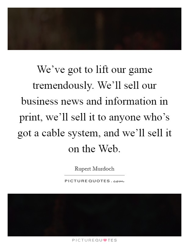We've got to lift our game tremendously. We'll sell our business news and information in print, we'll sell it to anyone who's got a cable system, and we'll sell it on the Web Picture Quote #1