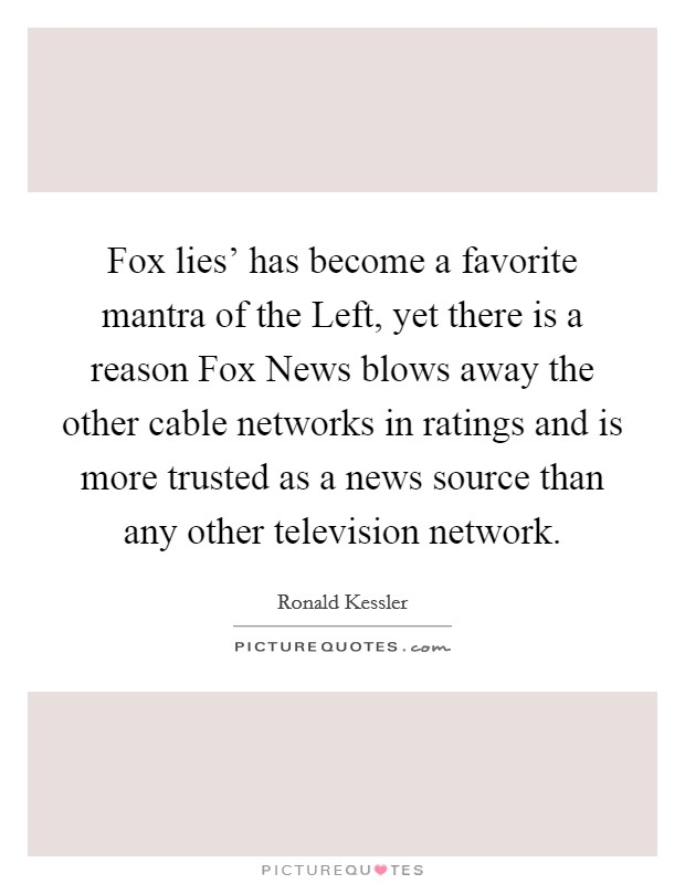 Fox lies' has become a favorite mantra of the Left, yet there is a reason Fox News blows away the other cable networks in ratings and is more trusted as a news source than any other television network Picture Quote #1