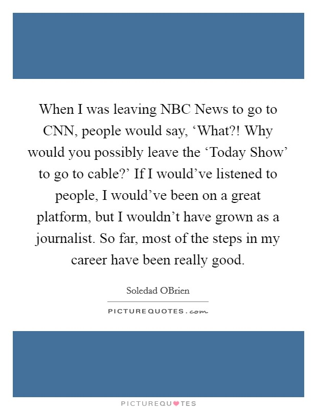 When I was leaving NBC News to go to CNN, people would say, 'What?! Why would you possibly leave the 'Today Show' to go to cable?' If I would've listened to people, I would've been on a great platform, but I wouldn't have grown as a journalist. So far, most of the steps in my career have been really good Picture Quote #1