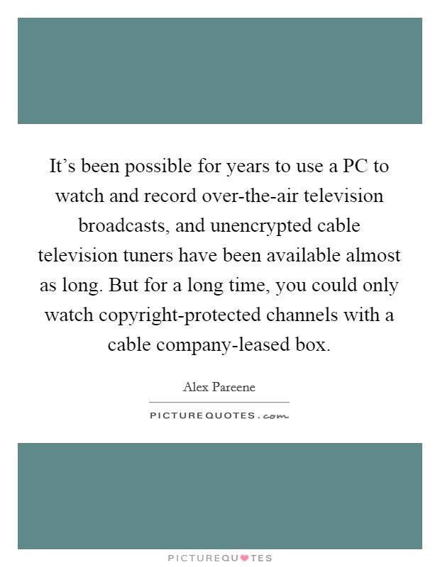 It's been possible for years to use a PC to watch and record over-the-air television broadcasts, and unencrypted cable television tuners have been available almost as long. But for a long time, you could only watch copyright-protected channels with a cable company-leased box Picture Quote #1
