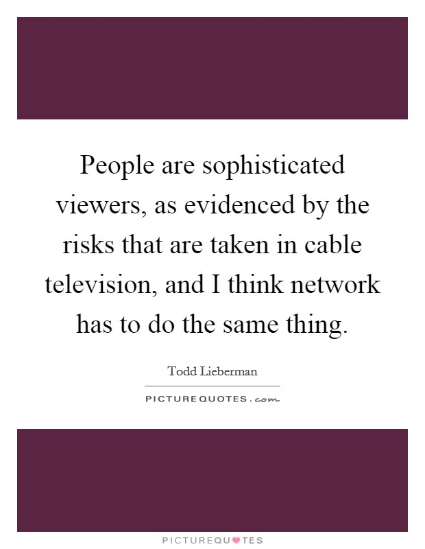 People are sophisticated viewers, as evidenced by the risks that are taken in cable television, and I think network has to do the same thing Picture Quote #1