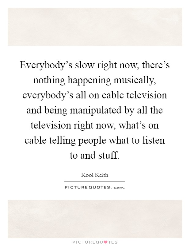 Everybody's slow right now, there's nothing happening musically, everybody's all on cable television and being manipulated by all the television right now, what's on cable telling people what to listen to and stuff Picture Quote #1
