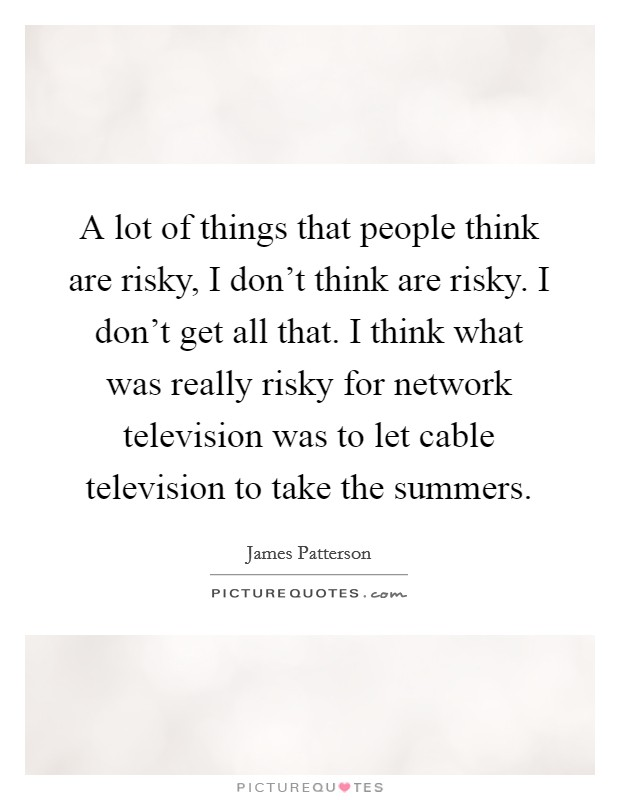 A lot of things that people think are risky, I don't think are risky. I don't get all that. I think what was really risky for network television was to let cable television to take the summers Picture Quote #1