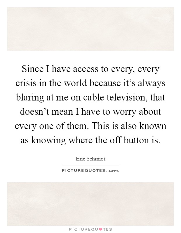 Since I have access to every, every crisis in the world because it's always blaring at me on cable television, that doesn't mean I have to worry about every one of them. This is also known as knowing where the off button is Picture Quote #1
