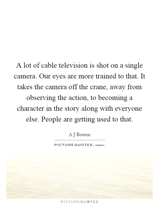 A lot of cable television is shot on a single camera. Our eyes are more trained to that. It takes the camera off the crane, away from observing the action, to becoming a character in the story along with everyone else. People are getting used to that Picture Quote #1