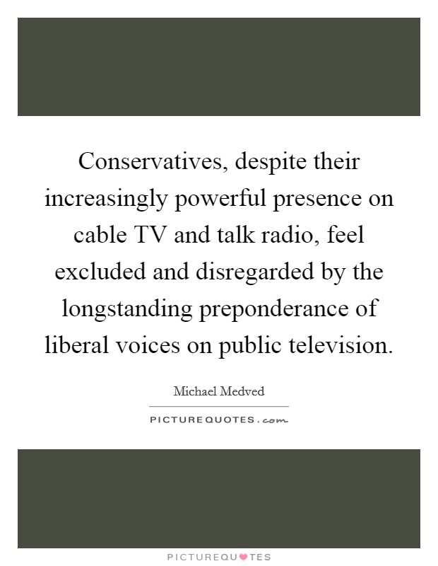 Conservatives, despite their increasingly powerful presence on cable TV and talk radio, feel excluded and disregarded by the longstanding preponderance of liberal voices on public television. Picture Quote #1