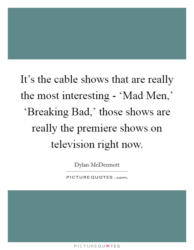 It's the cable shows that are really the most interesting - 'Mad Men,' 'Breaking Bad,' those shows are really the premiere shows on television right now Picture Quote #1