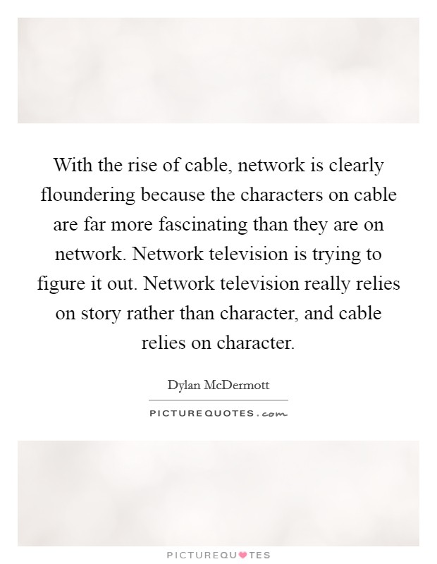 With the rise of cable, network is clearly floundering because the characters on cable are far more fascinating than they are on network. Network television is trying to figure it out. Network television really relies on story rather than character, and cable relies on character Picture Quote #1