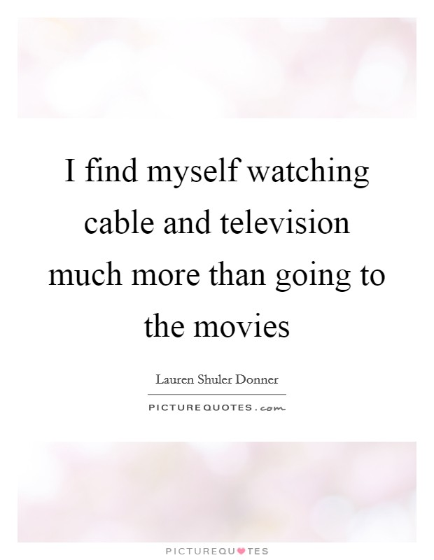 I find myself watching cable and television much more than going to the movies Picture Quote #1