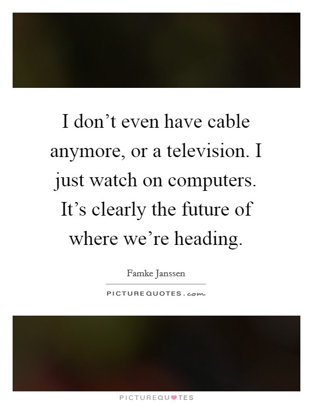 I don't even have cable anymore, or a television. I just watch on computers. It's clearly the future of where we're heading Picture Quote #1