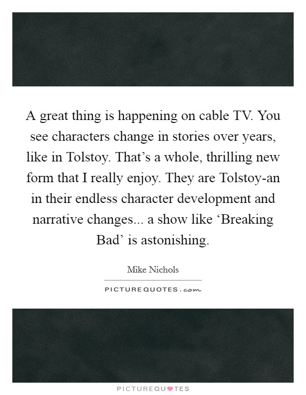 A great thing is happening on cable TV. You see characters change in stories over years, like in Tolstoy. That's a whole, thrilling new form that I really enjoy. They are Tolstoy-an in their endless character development and narrative changes... a show like 'Breaking Bad' is astonishing Picture Quote #1
