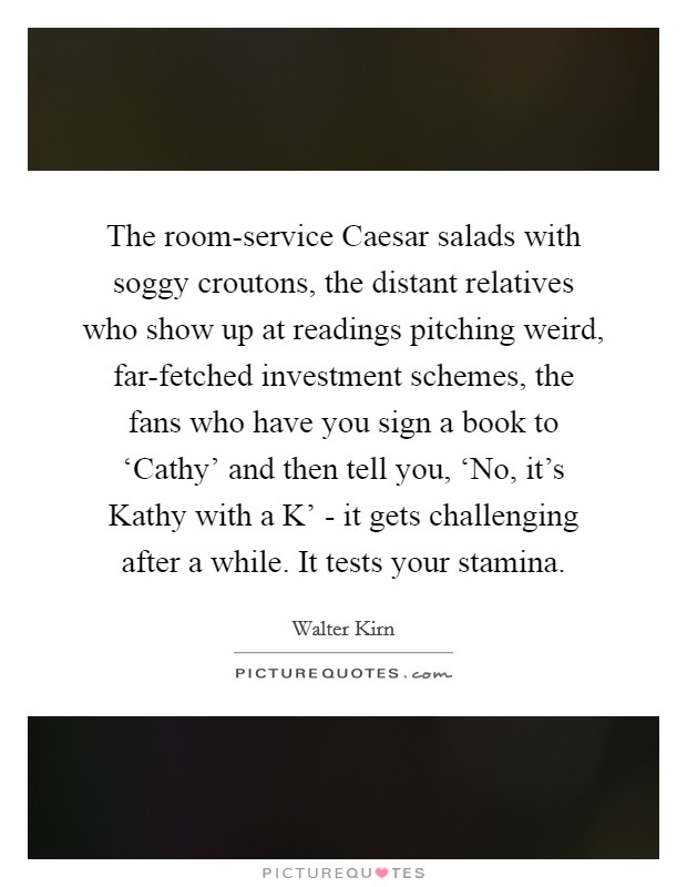 The room-service Caesar salads with soggy croutons, the distant relatives who show up at readings pitching weird, far-fetched investment schemes, the fans who have you sign a book to 'Cathy' and then tell you, 'No, it's Kathy with a K' - it gets challenging after a while. It tests your stamina Picture Quote #1
