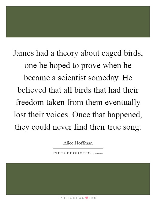 James had a theory about caged birds, one he hoped to prove when he became a scientist someday. He believed that all birds that had their freedom taken from them eventually lost their voices. Once that happened, they could never find their true song Picture Quote #1