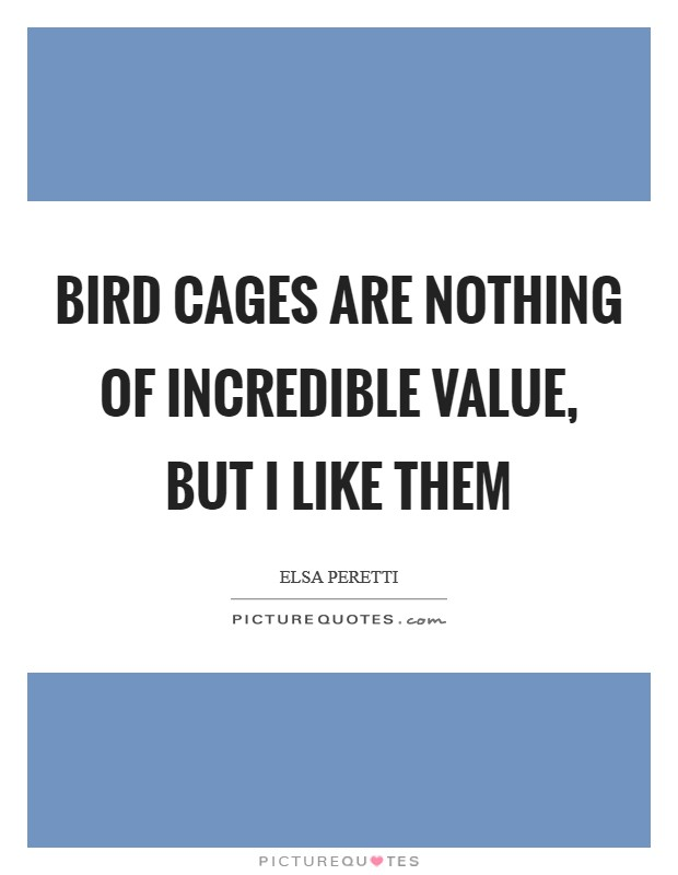 Bird cages are nothing of incredible value, but I like them Picture Quote #1