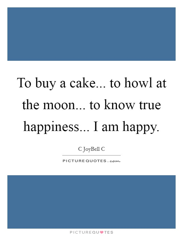 To buy a cake... to howl at the moon... to know true happiness... I am happy Picture Quote #1