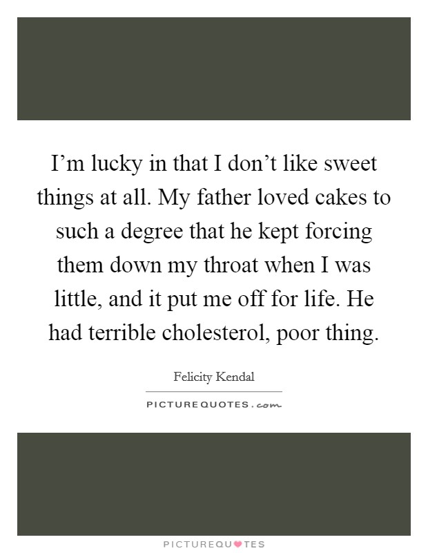 I'm lucky in that I don't like sweet things at all. My father loved cakes to such a degree that he kept forcing them down my throat when I was little, and it put me off for life. He had terrible cholesterol, poor thing Picture Quote #1