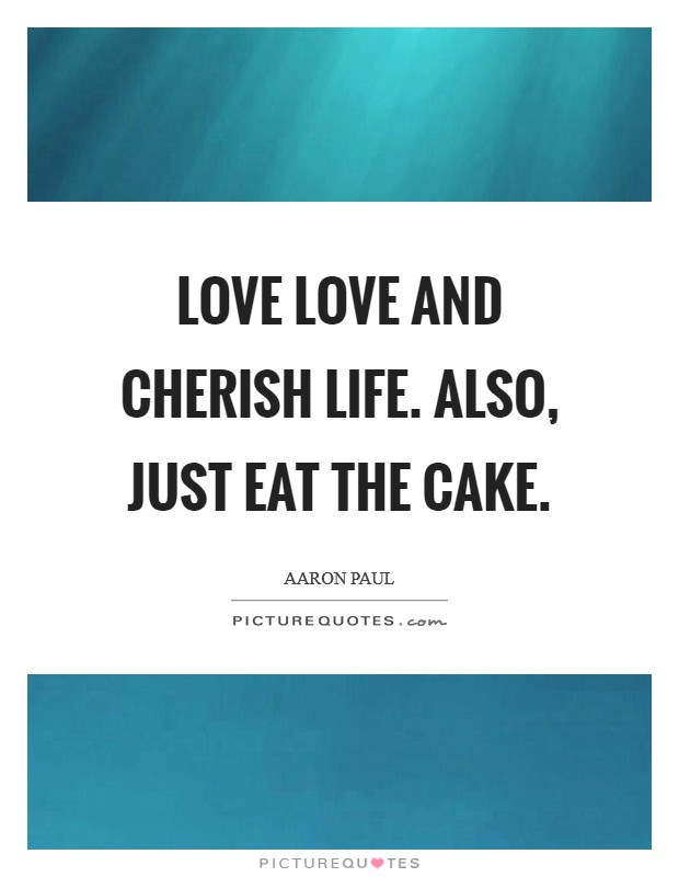 Love love and cherish life. Also, just eat the cake Picture Quote #1