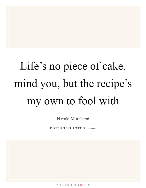Life's no piece of cake, mind you, but the recipe's my own to fool with Picture Quote #1