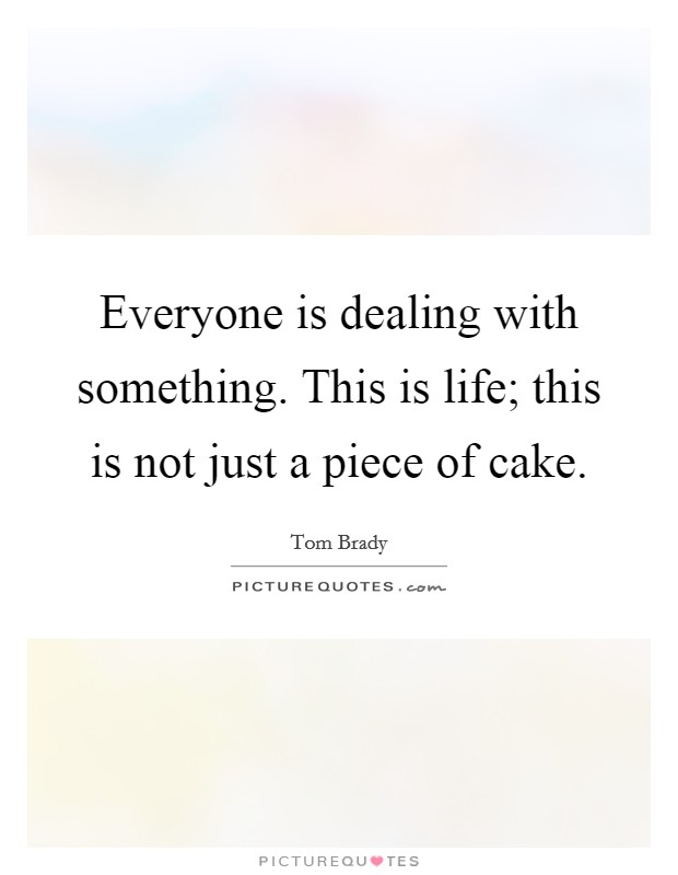 Everyone is dealing with something. This is life; this is not just a piece of cake Picture Quote #1