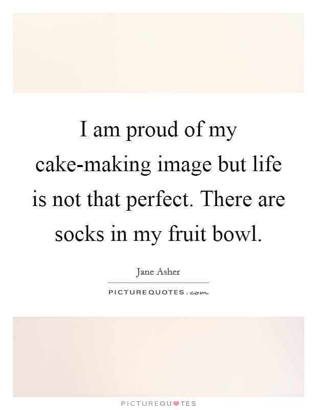 I am proud of my cake-making image but life is not that perfect. There are socks in my fruit bowl Picture Quote #1