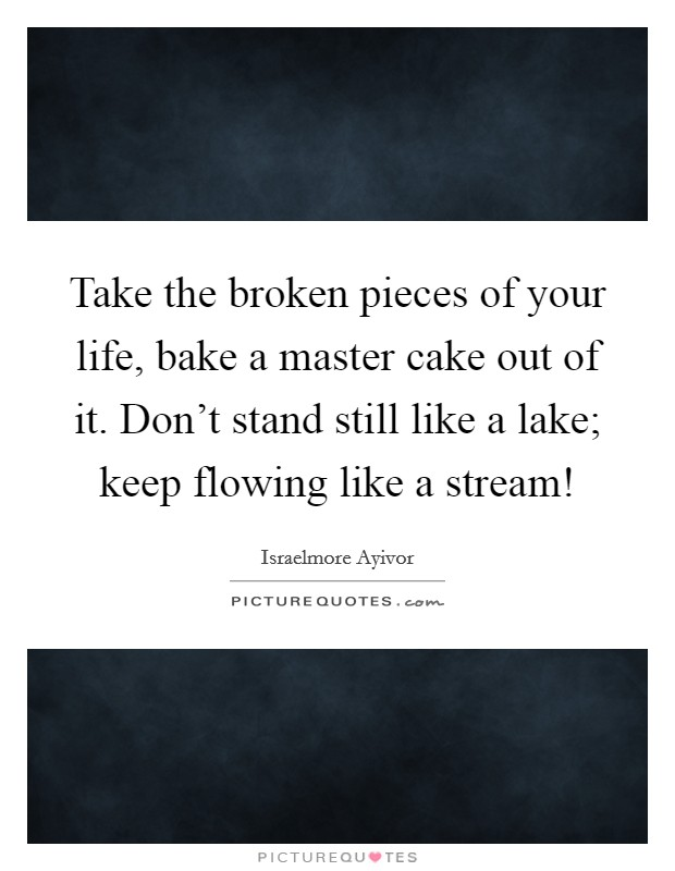 Take the broken pieces of your life, bake a master cake out of it. Don't stand still like a lake; keep flowing like a stream! Picture Quote #1