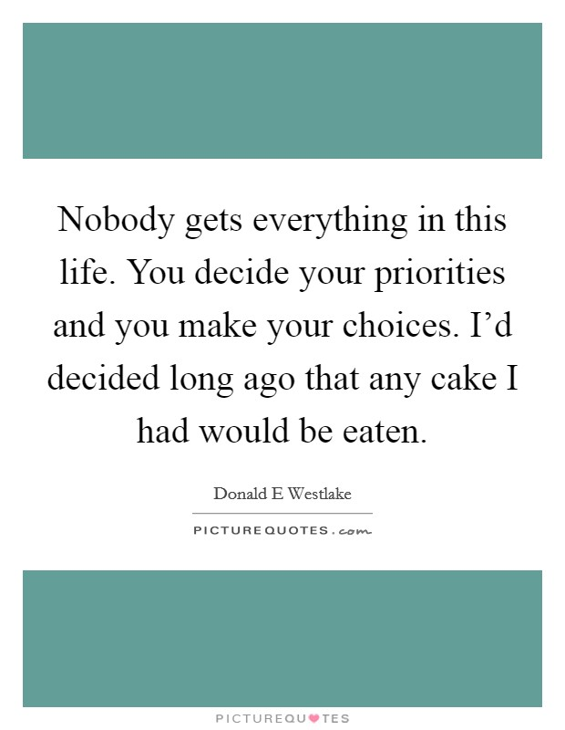 Nobody gets everything in this life. You decide your priorities and you make your choices. I'd decided long ago that any cake I had would be eaten Picture Quote #1