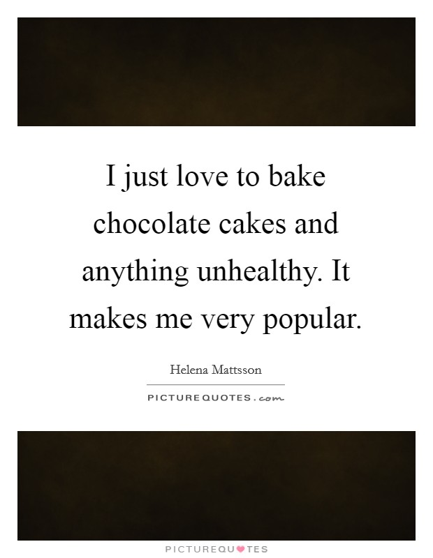 I just love to bake chocolate cakes and anything unhealthy. It makes me very popular Picture Quote #1