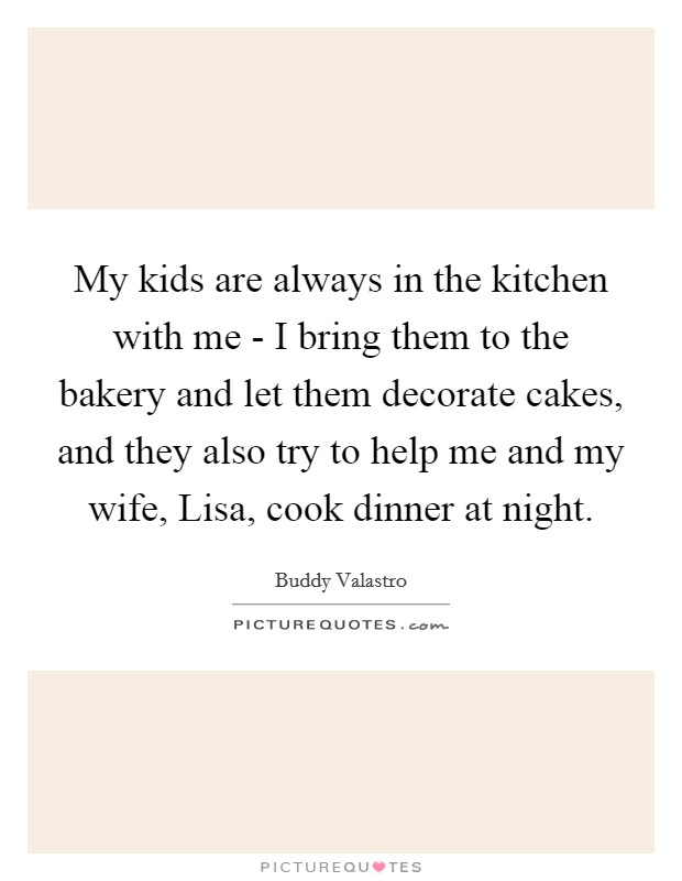 My kids are always in the kitchen with me - I bring them to the bakery and let them decorate cakes, and they also try to help me and my wife, Lisa, cook dinner at night Picture Quote #1