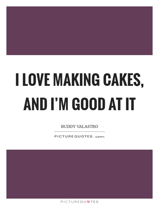 I love making cakes, and I'm good at it Picture Quote #1