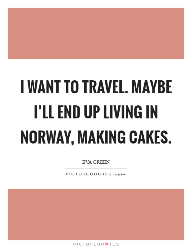 I want to travel. Maybe I'll end up living in Norway, making cakes Picture Quote #1
