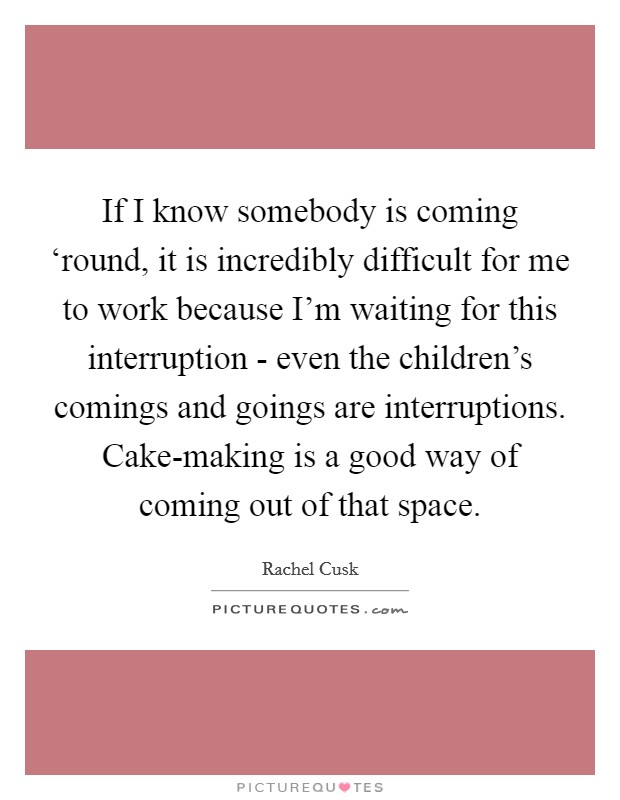 If I know somebody is coming 'round, it is incredibly difficult for me to work because I'm waiting for this interruption - even the children's comings and goings are interruptions. Cake-making is a good way of coming out of that space Picture Quote #1