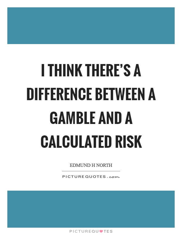 I think there's a difference between a gamble and a calculated risk Picture Quote #1