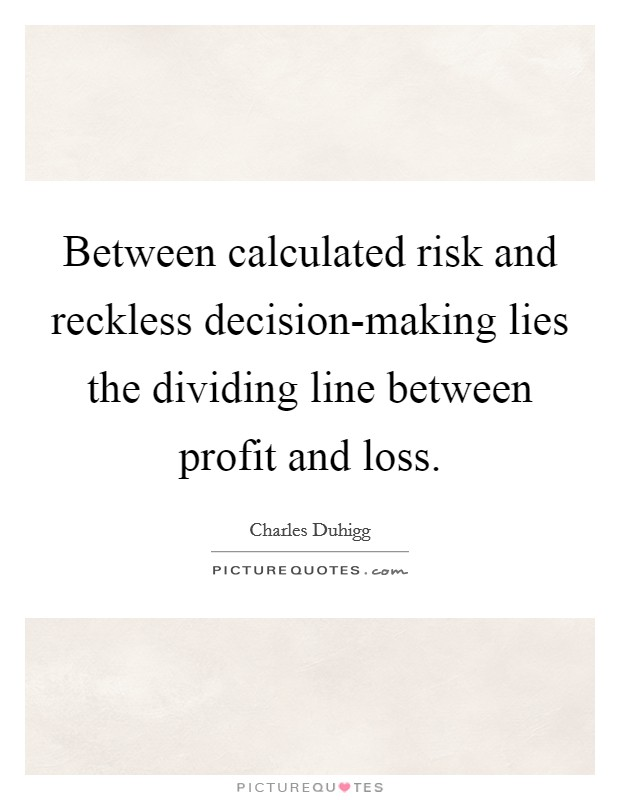 Between calculated risk and reckless decision-making lies the dividing line between profit and loss Picture Quote #1