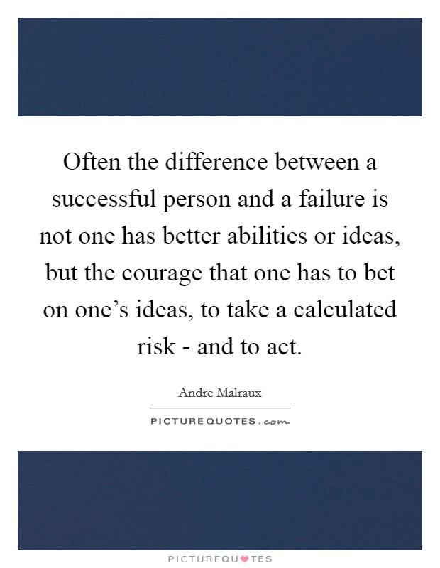 Often the difference between a successful person and a failure is not one has better abilities or ideas, but the courage that one has to bet on one's ideas, to take a calculated risk - and to act Picture Quote #1