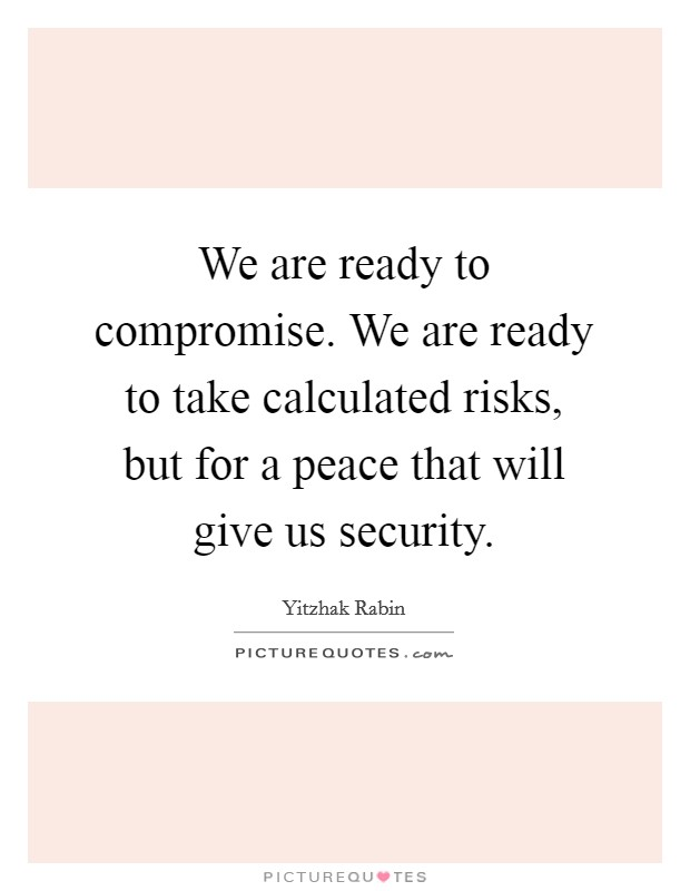 We are ready to compromise. We are ready to take calculated risks, but for a peace that will give us security Picture Quote #1